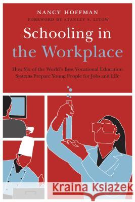 Schooling in the Workplace: How Six of the World's Best Vocational Education Systems Prepare Young People for Jobs and Life Nancy Hoffman   9781612501116