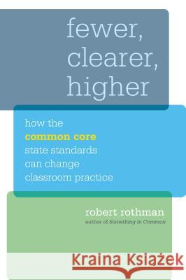 Fewer, Clearer, Higher: How the Common Core State Standards Can Change Classroom Practice Robert Rothman   9781612506197