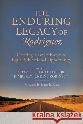 The Enduring Legacy of Rodriguez: Creating New Pathways to Equal Educational Opportunity Charles J., Jr. Ogletree Kimberly Jenkins Robinson James E. Ryan 9781612508313