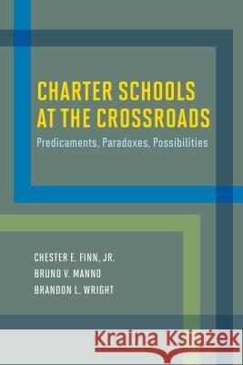 Charter Schools at the Crossroads: Predicaments, Paradoxes, Possibilities Chester E., Jr. Finn Bruno V. Manno Brandon L. Wright 9781612509778