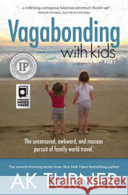 Vagabonding with Kids: The Uncensored, Awkward, and Raucous Pursuit of Family World Travel Ak Turner 9781612549149