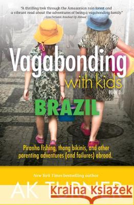 Vagabonding with Kids: Brazil: Piranha Fishing, Thong Bikinis, and Other Parenting Adventures (and Failures) Abroad Ak Turner 9781612549644