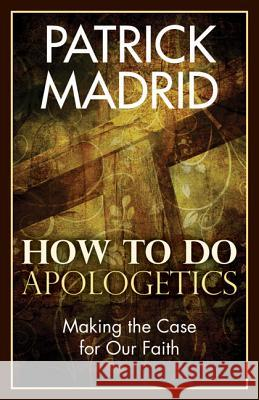 How to Do Apologetics: Making the Case for Our Faith Patrick Madrid 9781612785837