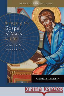 Opening the Scriptures Bringing the Gospel of Mark to Life: Insight and Inspiration George Martin 9781612786254