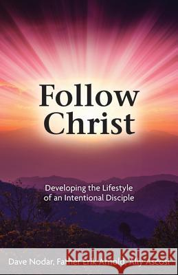 Follow Christ: Developing the Practices of an Intentional Disciple David Nodar Father Erik Arnold Aly Ascosi 9781612789392