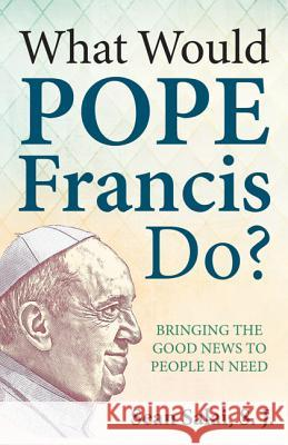 What Would Pope Francis Do?: Bringing the Good News to People in Need Sean, S.J. Salai 9781612789606