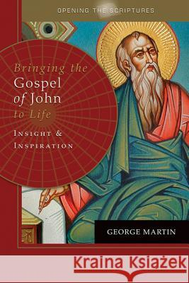 Opening the Scriptures Bringing the Gospel of John to Life: Insight and Inspiration George Martin 9781612789927