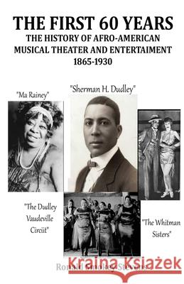The First 60 Years the History of Afro-American Musical Theater and Entertainment 1865-1930 Ronald Smokey Stevens 9781612861890