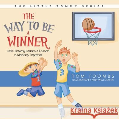 The Way to Be a Winner: Little Tommy Learns a Lesson in Working Together Tom Toombs Abby Well 9781613140345