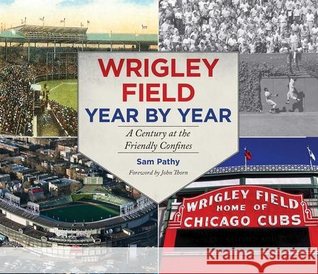 Wrigley Field Year by Year: A Century at the Friendly Confines Sam Pathy 9781613216330