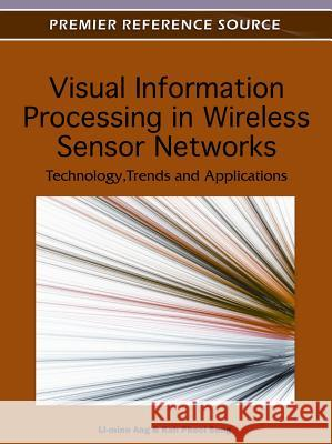 Visual Information Processing in Wireless Sensor Networks: Technology, Trends and Applications Li-Minn Ang Kah Phooi Seng 9781613501535