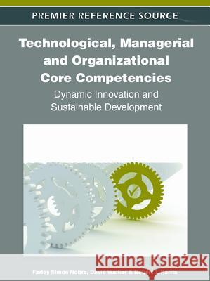 Technological, Managerial and Organizational Core Competencies : Dynamic Innovation and Sustainable Development Farley Simon Nobre David Walker Robert Harris 9781613501658