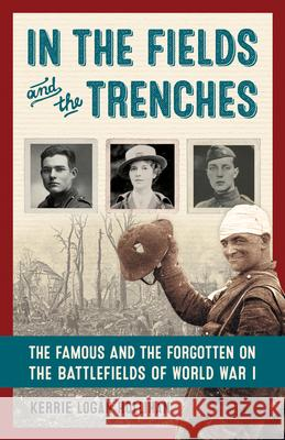 In the Fields and the Trenches: The Famous and the Forgotten on the Battlefields of World War I Kerrie Logan Hollihan 9781613731307
