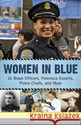 Women in Blue: 16 Brave Officers, Forensics Experts, Police Chiefs, and More Cheryl Mullenbach 9781613734223
