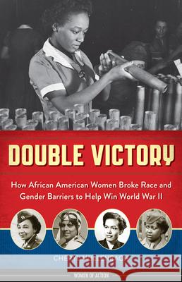 Double Victory: How African American Women Broke Race and Gender Barriers to Help Win World War II Cheryl Mullenbach 9781613735237