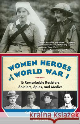Women Heroes of World War I: 16 Remarkable Resisters, Soldiers, Spies, and Medics Kathryn J. Atwood 9781613735954