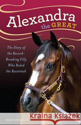 Alexandra the Great: The Story of the Record-Breaking Filly Who Ruled the Racetrack Deb Aronson 9781613736456