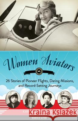 Women Aviators: 26 Stories of Pioneer Flights, Daring Missions, and Record-Setting Journeys Karen Bush Gibson 9781613745403 Chicago Review Press