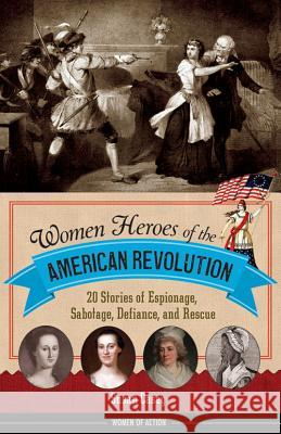 Women Heroes of the American Revolution: 20 Stories of Espionage, Sabotage, Defiance, and Rescue Susan Casey 9781613745830
