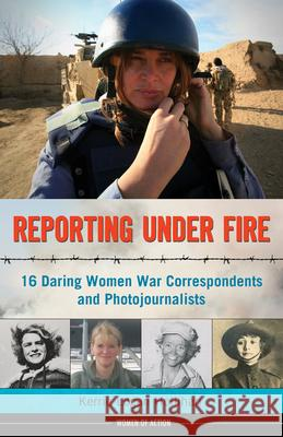 Reporting Under Fire : 16 Daring Women War Correspondents and Photojournalists Kerrie Logan Hollihan 9781613747100