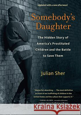 Somebody's Daughter : The Hidden Story of America's Prostituted Children and the Battle to Save Them Julian Sher 9781613748084