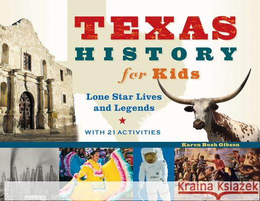 Texas History for Kids: Lone Star Lives and Legends, with 21 Activities Karen Bush Gibson 9781613749890 Chicago Review Press