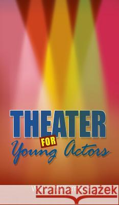 Theater for Young Actors: The Definitive Teen Guide Walter Williamson 9781613829462