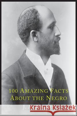 100 Amazing Facts about the Negro with Complete Proof: A Short Cut to the World History of the Negro J. a. Rogers 9781614274445