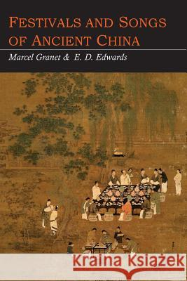 Festivals and Songs of Ancient China Marcel Granet E. D. Edwards 9781614277644