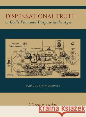 Dispensational Truth [With Full Size Illustrations], or God's Plan and Purpose in the Ages Clarence Larkin 9781614278733