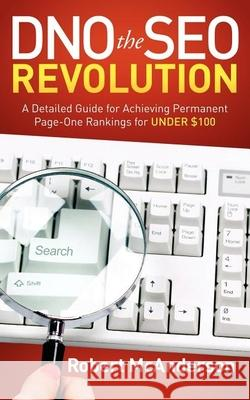 DNO the SEO Revolution : A Detailed Guide for Achieving Permanent Page-One Rankings for Under $100 Robert McAnderson 9781614480693