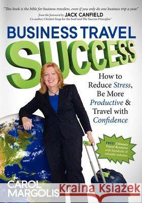 Business Travel Success : How to Reduce Stress, Be More Productive and Travel with Confidence Carol Margolis 9781614481294