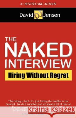 The Naked Interview : Hiring Without Regret David Jensen 9781614483762