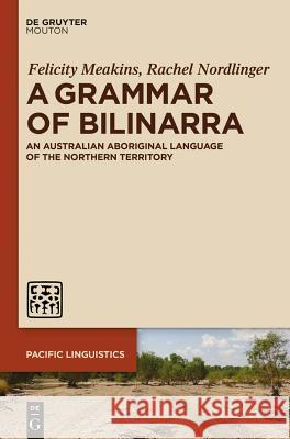 A Grammar of Bilinarra: An Australian Aboriginal Language of the Northern Territory Felicity Meakins Rachel Nordlinger 9781614512684