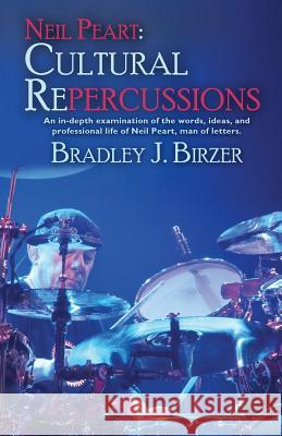 Neil Peart: Cultural Repercussions: An In-Depth Examination of the Words, Ideas, and Professional Life of Neil Peart, Man of Lette Bradley J. Birzer 9781614753544