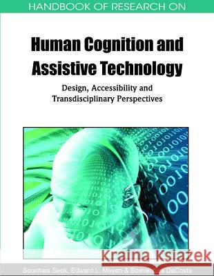 Handbook of Research on Human Cognition and Assistive Technology : Design, Accessibility and Transdis Soonhwa Seok Edward L. Meyen Boaventura Dacosta 9781615208173