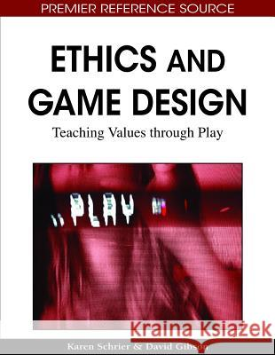 Ethics and Game Design: Teaching Values Through Play Karen Schrier David Gibson 9781615208456