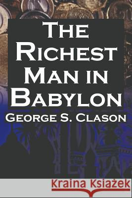 The Richest Man in Babylon : George S. Clason's Bestselling Guide to Financial Success: Saving Money and Putting It to Work for You George S. Clason Babylonian Parable  9781615890422 Megalodon Entertainment LLC