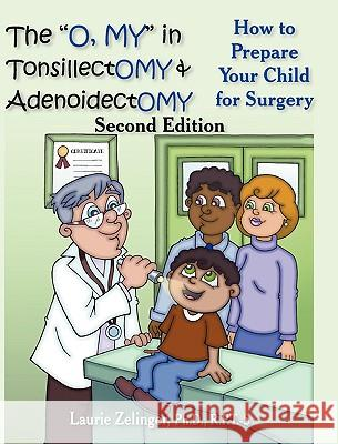 The O, My in Tonsillectomy & Adenoidectomy: How to Prepare Your Child for Surgery, a Parent's Manual, 2nd Edition Laurie Zelinge Mark N. Goldstein 9781615990535