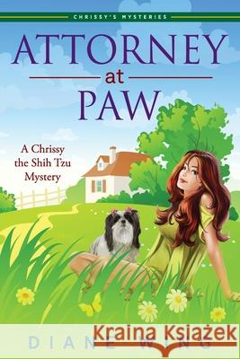 Attorney-At-Paw: A Chrissy the Shih Tzu Mystery Diane Wing 9781615993963