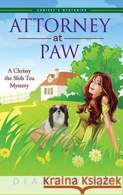 Attorney-At-Paw: A Chrissy the Shih Tzu Mystery Diane Wing 9781615993970
