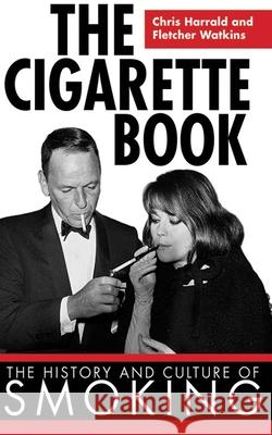 The Cigarette Book: The History and Culture of Smoking Chris Harrald Fletcher Watkins 9781616080730