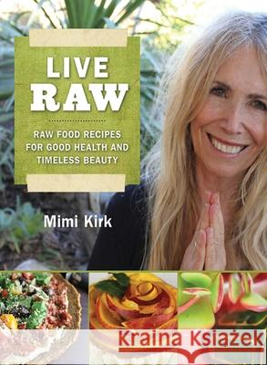 Live Raw: Raw Food Recipes for Good Health and Timeless Beauty Mimi Kirk 9781616082741