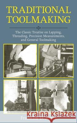 Traditional Toolmaking: The Classic Treatise on Lapping, Threading, Precision Measurements, and General Toolmaking Franklin D. Jones 9781616085537