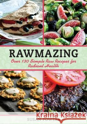Rawmazing: Over 130 Simple Raw Recipes for Radiant Health Susan Powers 9781616086275