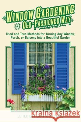Window Gardening the Old-Fashioned Way: Tried and True Methods for Turning Any Window, Porch, or Balcony Into a Beautiful Garden Henry T. Williams 9781616087043