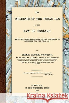 The Influence of the Roman Law on the Law of England Thomas Edward Scrutton 9781616190354