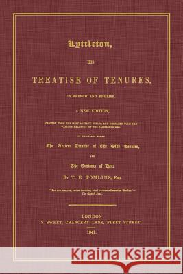 Lyttleton, His Treatise of Tenures, in French and English. a New Edition, Printed from the Most Ancient Copies, and Collated with the Various Readings Sir Thomas Littleton T. E. Tomlins 9781616194253