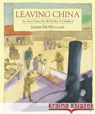 Leaving China: An Artist Paints His World War II Childhood James McMullan 9781616202552