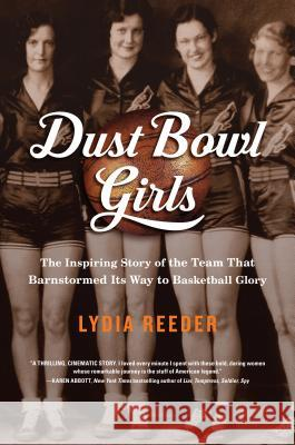 Dust Bowl Girls: The Inspiring Story of the Team That Barnstormed Its Way to Basketball Glory Lydia Reeder 9781616204662 Algonquin Books of Chapel Hill